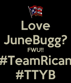 Poster: Love JuneBugg? FWU!! #TeamRican #TTYB