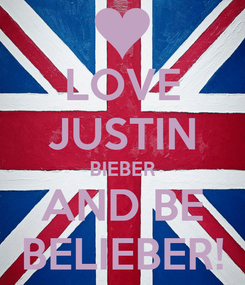Poster: LOVE JUSTIN BIEBER AND BE BELIEBER!