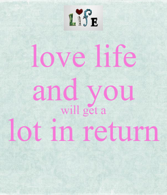 Poster: love life and you will get a lot in return