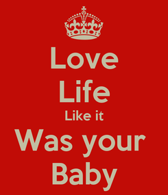 Poster: Love Life Like it Was your  Baby