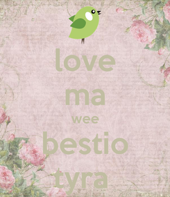 Poster: love ma wee bestio tyra