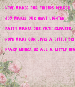 Poster: love makes our friends dearer   joy makes our heat lighter  faith makes our path clearer  hope make our lives a little brighter   peace brings us all a little nearer