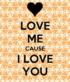 Poster: LOVE ME CAUSE I LOVE YOU