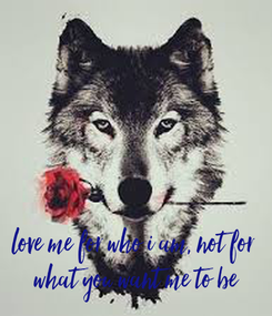 Poster:      love me for who i am, not for  what you want me to be