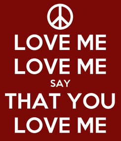 Poster: LOVE ME LOVE ME SAY THAT YOU LOVE ME