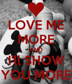 Poster: LOVE ME MORE AND I'll SHOW YOU MORE