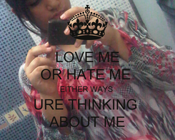 Poster: LOVE ME OR HATE ME  EITHER WAYS  URE THINKING  ABOUT ME