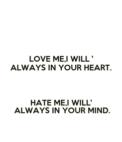Poster: LOVE ME,I WILL ' ALWAYS IN YOUR HEART.  HATE ME,I WILL'  ALWAYS IN YOUR MIND.