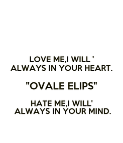 """Poster: LOVE ME,I WILL ' ALWAYS IN YOUR HEART. """"OVALE ELIPS"""" HATE ME,I WILL'  ALWAYS IN YOUR MIND."""