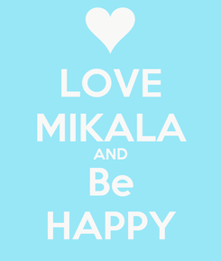 Poster: LOVE MIKALA AND Be HAPPY