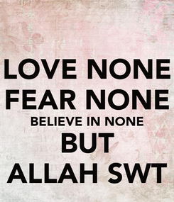 Poster: LOVE NONE FEAR NONE BELIEVE IN NONE BUT ALLAH SWT