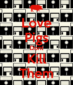 Poster: Love Pigs Dont Kill Them