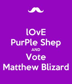 Poster: lOvE PurPle Shep AND Vote Matthew Blizard