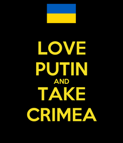 Poster: LOVE PUTIN AND TAKE CRIMEA