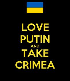 Poster: LOVE PUTIN AND TAKE CRIMEA