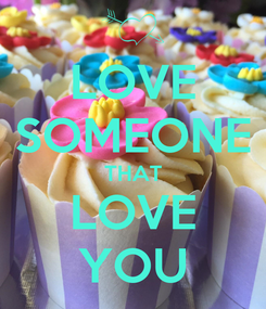 Poster: LOVE SOMEONE THAT LOVE YOU