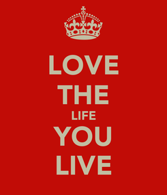 Poster: LOVE THE LIFE YOU LIVE