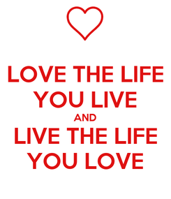 Poster: LOVE THE LIFE YOU LIVE AND LIVE THE LIFE YOU LOVE