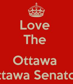 Poster: Love  The   Ottawa  Ottawa Senators