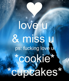 Poster: love u  & miss u  ps: fucking love u *cookie* *cupcakes*