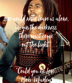 "Poster:  Love would never leave us alone, a-yin the darkness there must come out the light.   ""Could you be Love"" Bob Marley"