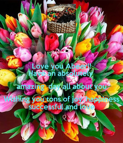 Poster: Love you Abeer!! Have an absolutely  amazing  day all about you Wishing you tons of joy, happiness successful and love