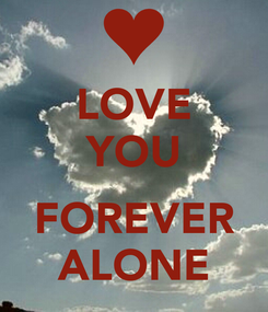 Poster: LOVE YOU  FOREVER ALONE