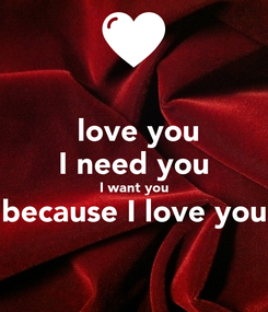 Poster:  love you I need you I want you because I love you