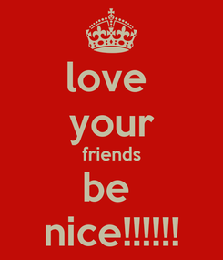 Poster: love  your friends be  nice!!!!!!