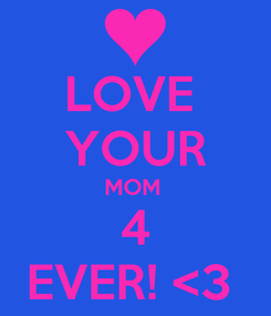 Poster: LOVE  YOUR MOM  4 EVER! <3