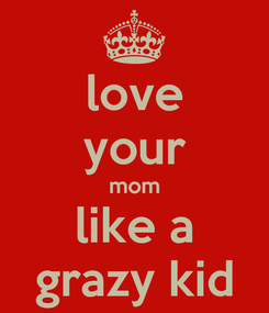 Poster: love your mom like a grazy kid