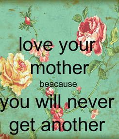Poster: love your  mother beacause  you will never  get another