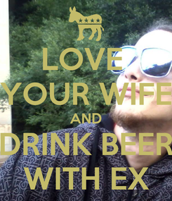 Poster: LOVE  YOUR WIFE AND DRINK BEER WITH EX