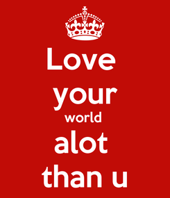 Poster: Love  your world  alot  than u