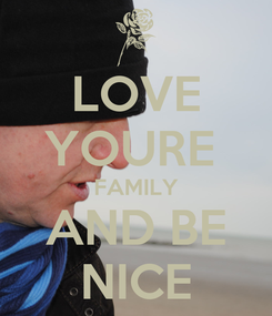 Poster: LOVE YOURE  FAMILY AND BE NICE