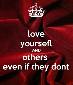 Poster: love yoursefl AND others  even if they dont