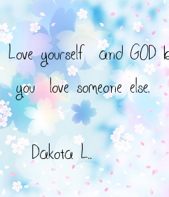 Poster: Love yourself  and GOD before   you  love someone else.  -Dakota L..