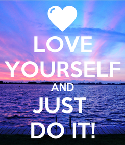 Poster: LOVE YOURSELF AND JUST  DO IT!
