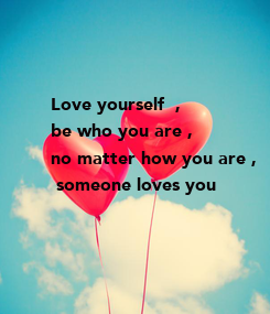 Poster: Love yourself  ,  be who you are ,  no matter how you are ,  someone loves you