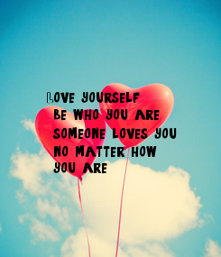 Poster: Love yourself,  be who you are,  someone loves you,  no matter how,  you are