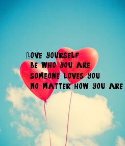 Poster: Love yourself,  be who you are,  someone loves you,  no matter how you are