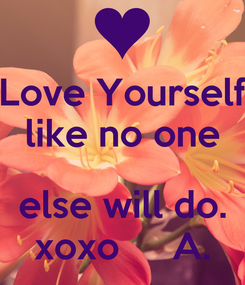 Poster: Love Yourself like no one  else will do. xoxo     A.