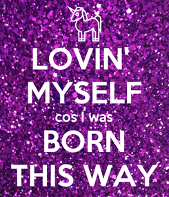 Poster: LOVIN'  MYSELF cos I was BORN THIS WAY
