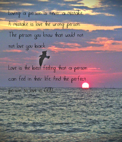 Poster: Loving a person is never a mistake. A mistake is love the wrong person. The person you know that would not not love you back.  Love is the best feeling that a person can feel