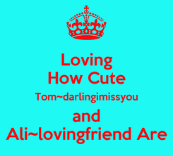 Poster: Loving How Cute Tom~darlingimissyou and Ali~lovingfriend Are