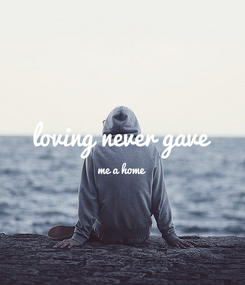 Poster:  loving never gave me a home
