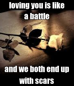Poster: loving you is like a battle and we both end up with scars