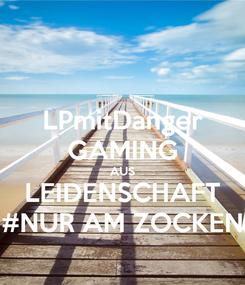 Poster: LPmitDanger GAMING AUS LEIDENSCHAFT #NUR AM ZOCKEN