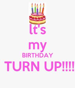 Poster: lt's my BIRTHDAY  TURN UP!!!!