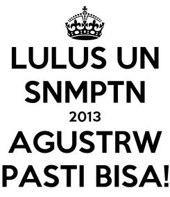 Poster: LULUS UN SNMPTN 2013 AGUSTRW PASTI BISA!